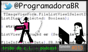 Vitrine Tribo do C.I. - Podcast, Episódio #013 - @ProgramadoraBR